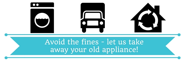 Avoid the fines - let us take away your old appliance!