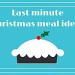 Last minute Christmas meal ideas